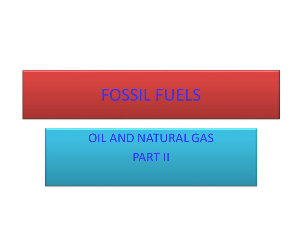 FOSSIL FUELS OIL AND NATURAL GAS PART II OIL AND NATURAL GAS PART II