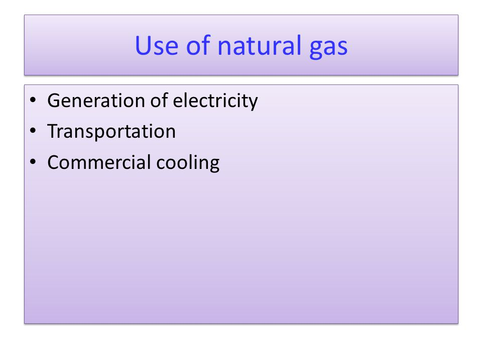 Use of natural gas Generation of electricity Transportation Commercial cooling Generation of electricity Transportation Commercial cooling