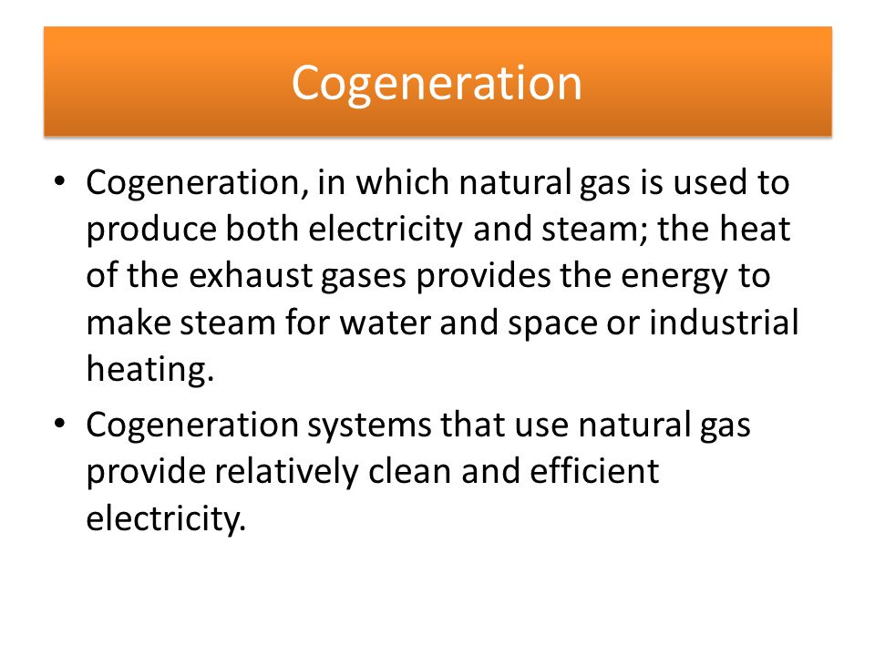 Cogeneration Cogeneration, in which natural gas is used to produce both electricity and steam; the heat of the exhaust gases provides the energy to ma