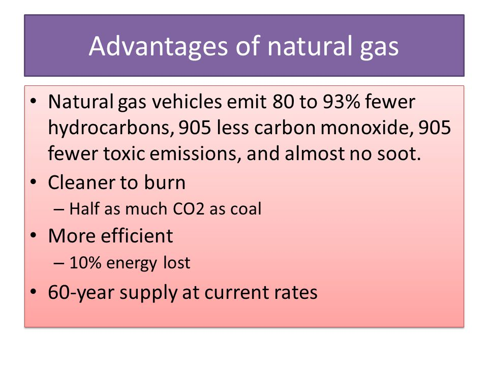 Advantages of natural gas Natural gas vehicles emit 80 to 93% fewer hydrocarbons, 905 less carbon monoxide, 905 fewer toxic emissions, and almost no s