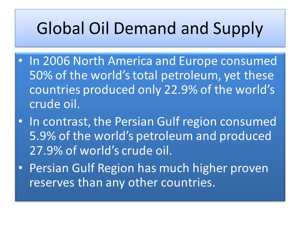 Global Oil Demand and Supply In 2006 North America and Europe consumed 50% of the world's total petroleum, yet these countries produced only 22.9% of the world's crude oil.