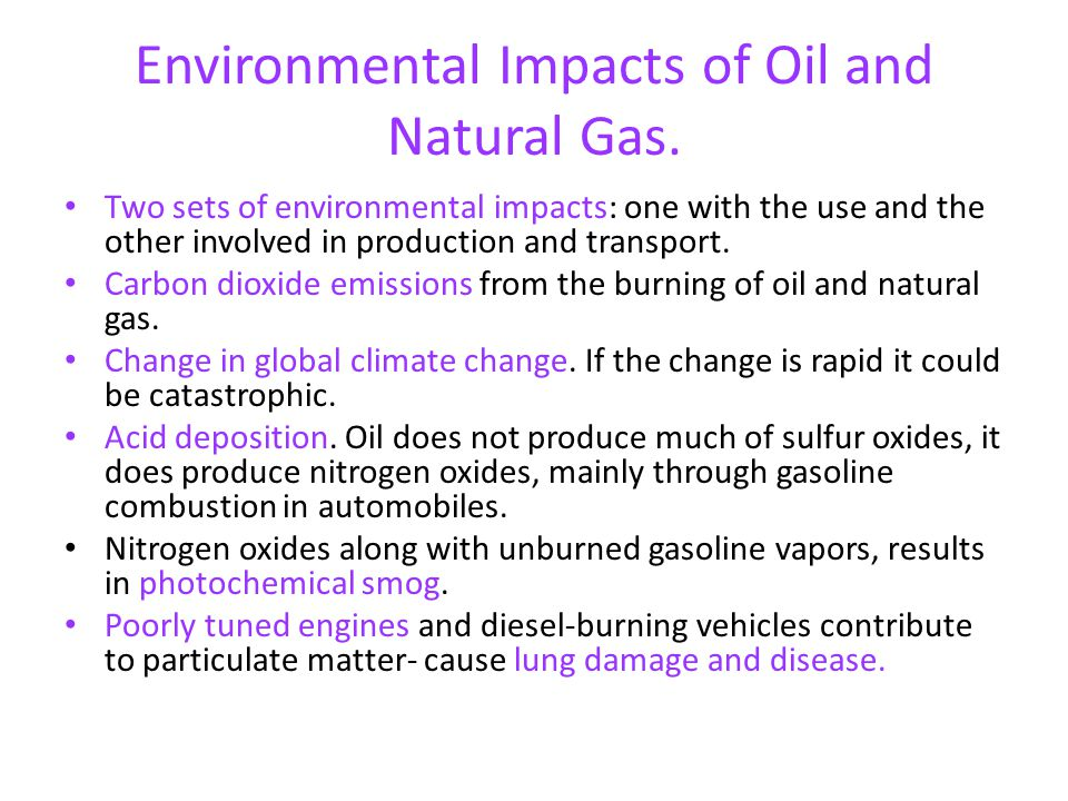 Environmental Impacts of Oil and Natural Gas. Two sets of environmental impacts: one with the use and the other involved in production and transport.