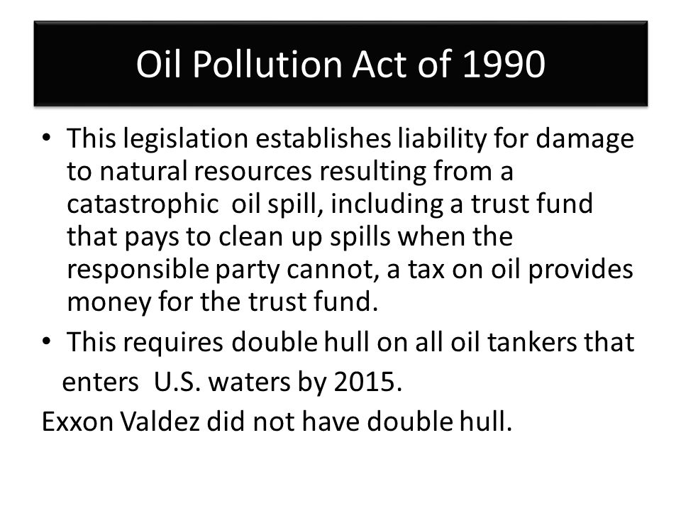 Oil Pollution Act of 1990 This legislation establishes liability for damage to natural resources resulting from a catastrophic oil spill, including a trust fund that pays to clean up spills when the responsible party cannot, a tax on oil provides money for the trust fund.