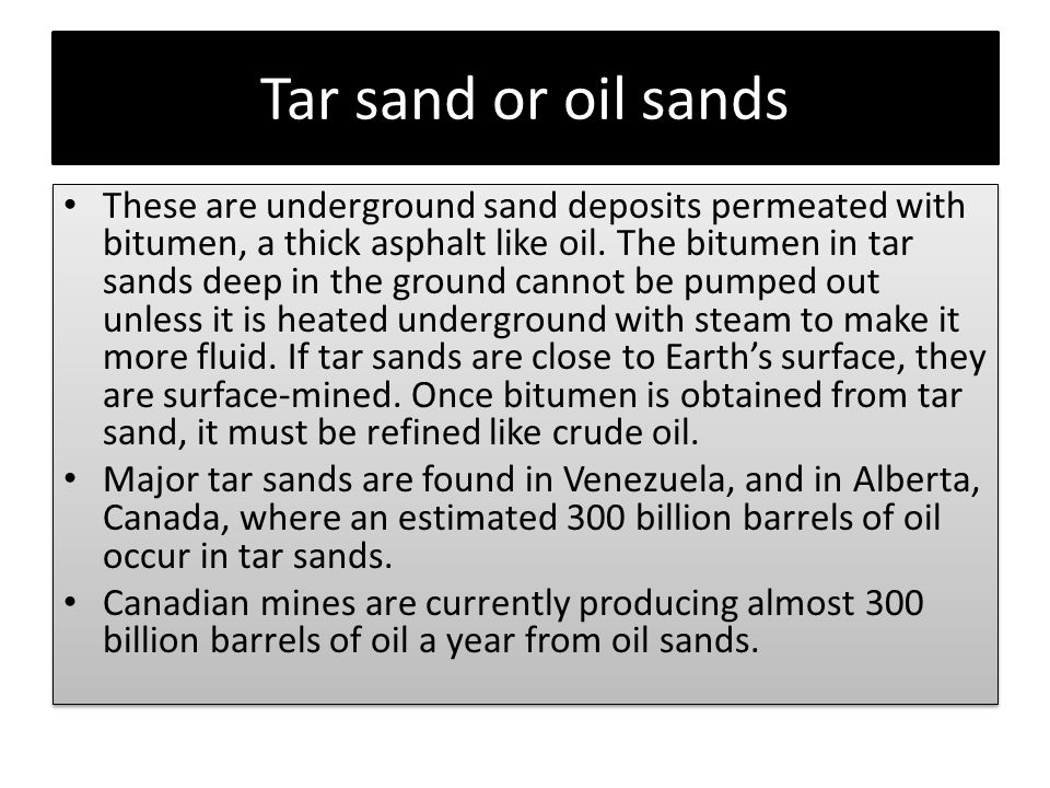 Tar sand or oil sands These are underground sand deposits permeated with bitumen, a thick asphalt like oil.