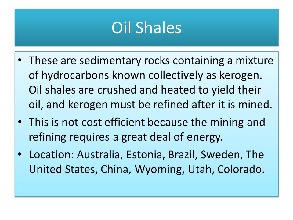 Oil Shales These are sedimentary rocks containing a mixture of hydrocarbons known collectively as kerogen.