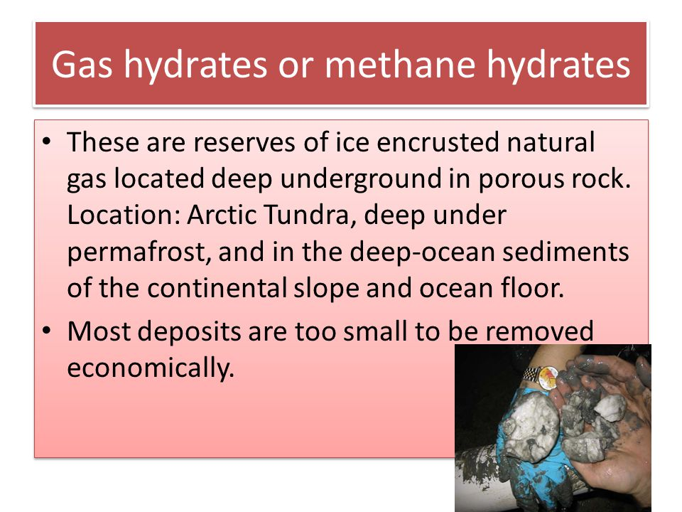Gas hydrates or methane hydrates These are reserves of ice encrusted natural gas located deep underground in porous rock. Location: Arctic Tundra, dee