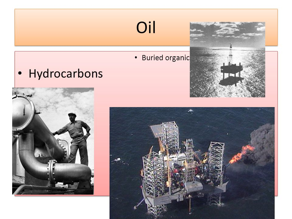Oil Buried organic matter rich in Hydrocarbons Buried organic matter rich in Hydrocarbons
