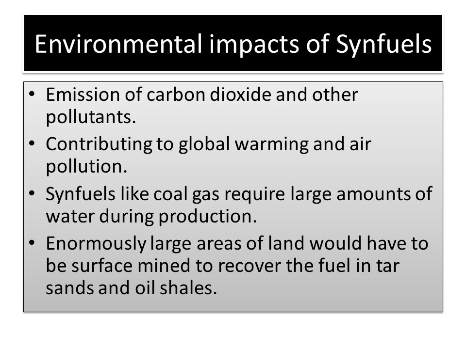 Environmental impacts of Synfuels Emission of carbon dioxide and other pollutants. Contributing to global warming and air pollution. Synfuels like coa