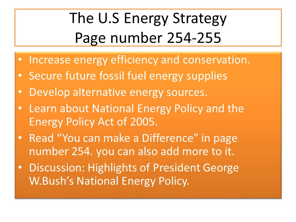The U.S Energy Strategy Page number 254-255 Increase energy efficiency and conservation. Secure future fossil fuel energy supplies Develop alternative