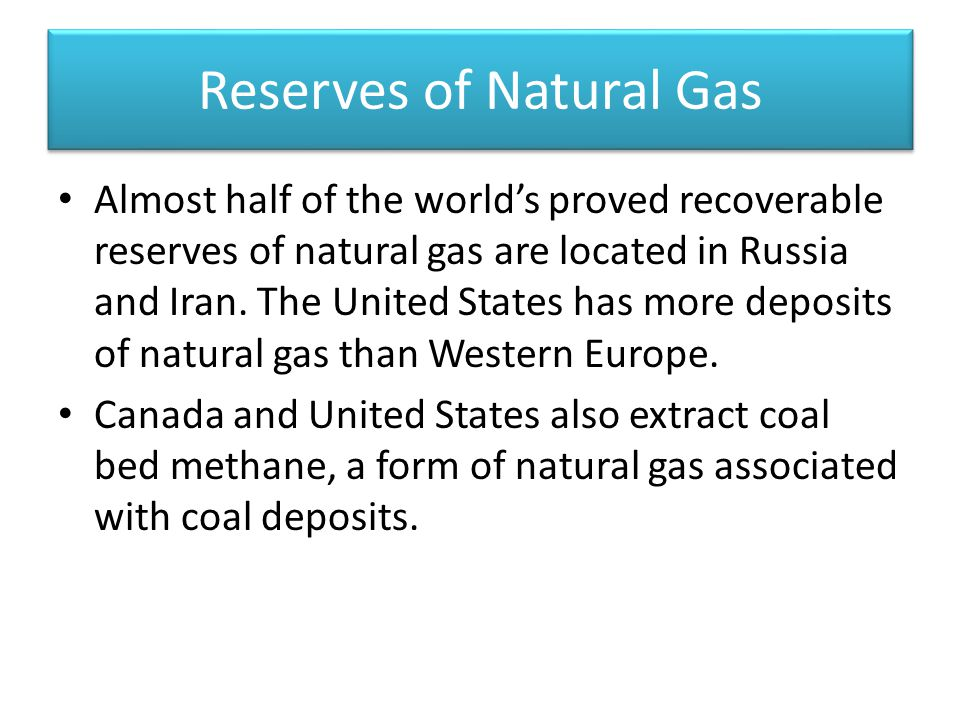 Reserves of Natural Gas Almost half of the world's proved recoverable reserves of natural gas are located in Russia and Iran.
