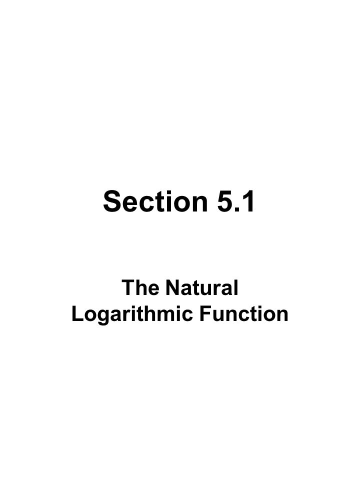 Section 5.1 The Natural Logarithmic Function