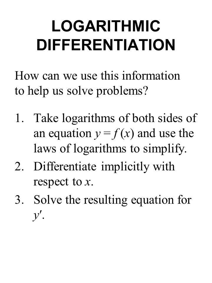 LOGARITHMIC DIFFERENTIATION 1.Take logarithms of both sides of an equation y = f (x) and use the laws of logarithms to simplify. 2.Differentiate impli