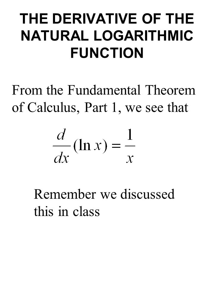 THE DERIVATIVE OF THE NATURAL LOGARITHMIC FUNCTION From the Fundamental Theorem of Calculus, Part 1, we see that Remember we discussed this in class