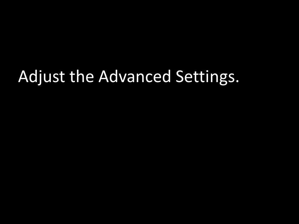 Adjust the Advanced Settings.