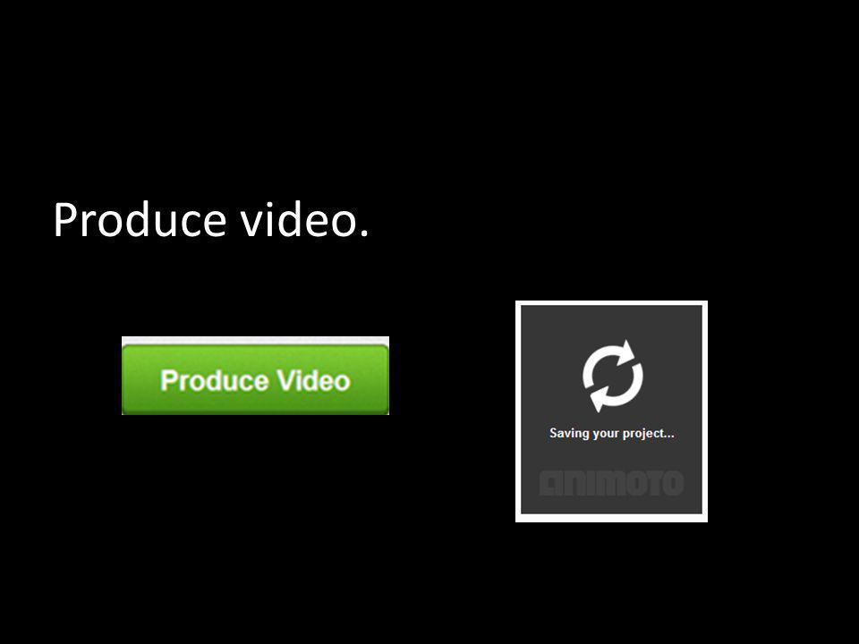 Produce video.