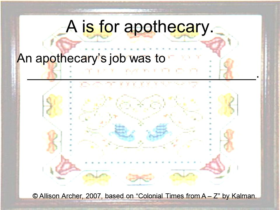 A is for apothecary.An apothecary's job was to _________________________________.