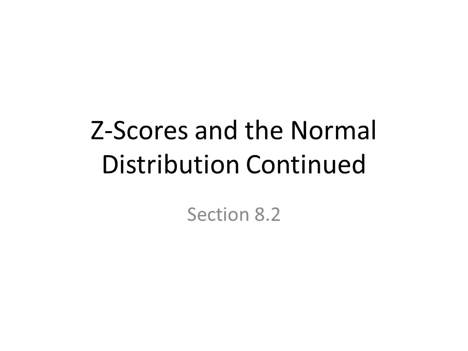 Z-Scores and the Normal Distribution Continued Section 8.2