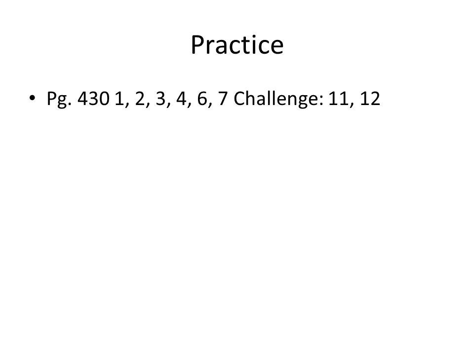 Practice Pg. 430 1, 2, 3, 4, 6, 7 Challenge: 11, 12