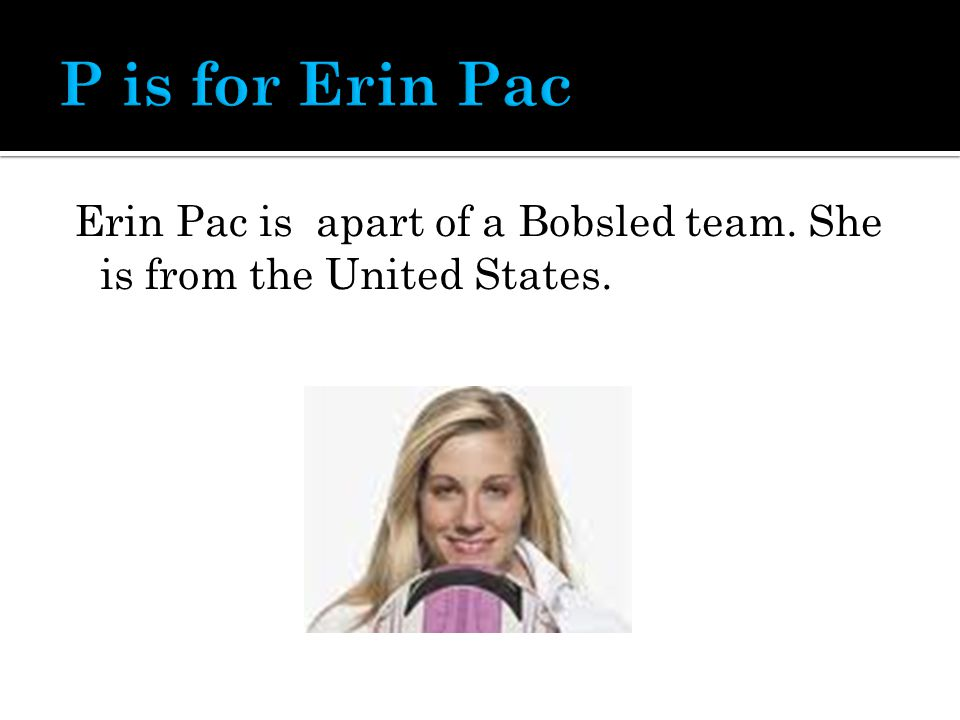 Erin Pac is apart of a Bobsled team. She is from the United States.
