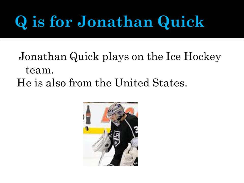Jonathan Quick plays on the Ice Hockey team. He is also from the United States.