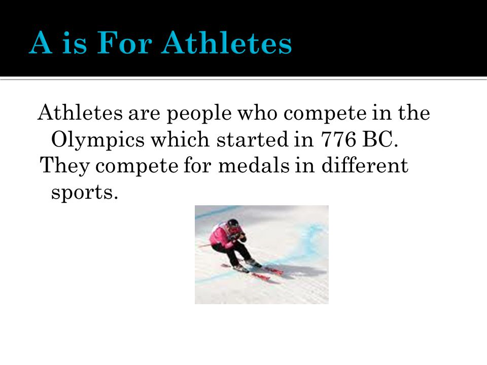 Athletes are people who compete in the Olympics which started in 776 BC.