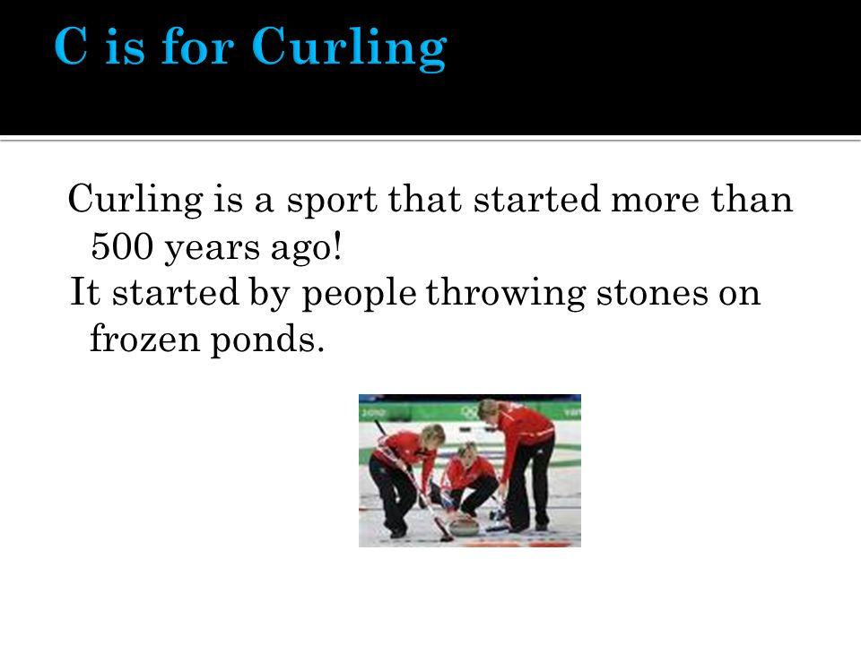 Curling is a sport that started more than 500 years ago.