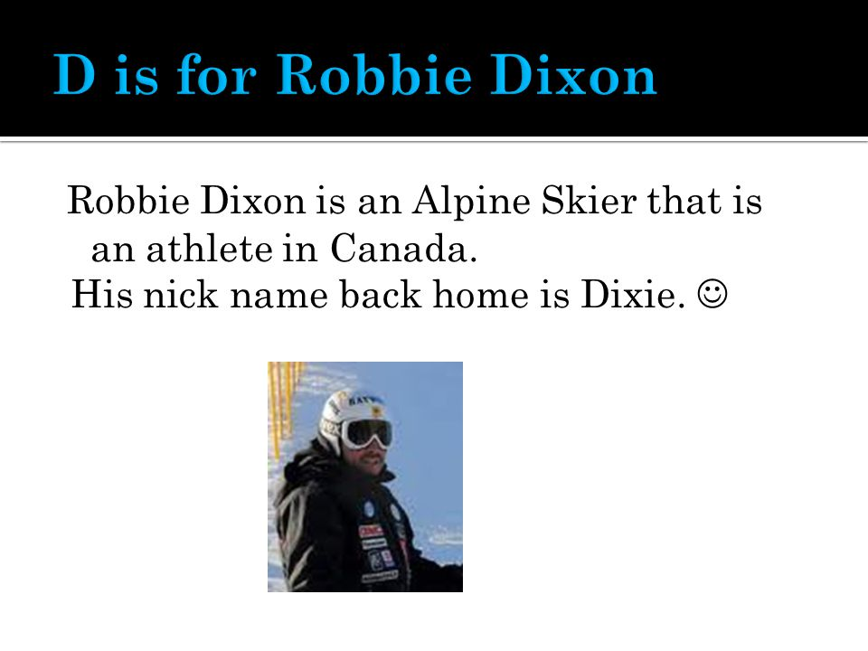 Robbie Dixon is an Alpine Skier that is an athlete in Canada. His nick name back home is Dixie.