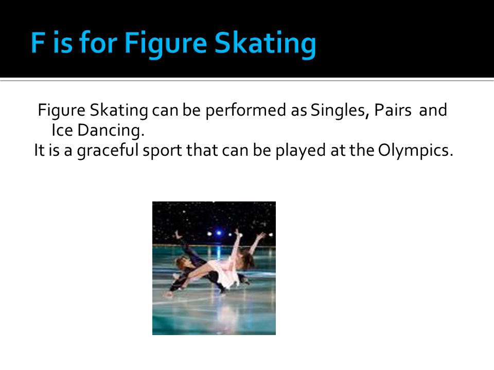 Figure Skating can be performed as Singles, Pairs and Ice Dancing.
