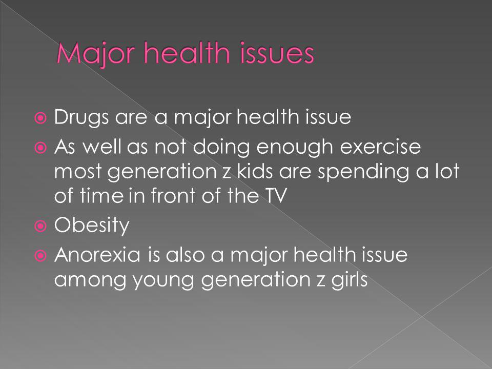  Drugs are a major health issue  As well as not doing enough exercise most generation z kids are spending a lot of time in front of the TV  Obesity  Anorexia is also a major health issue among young generation z girls