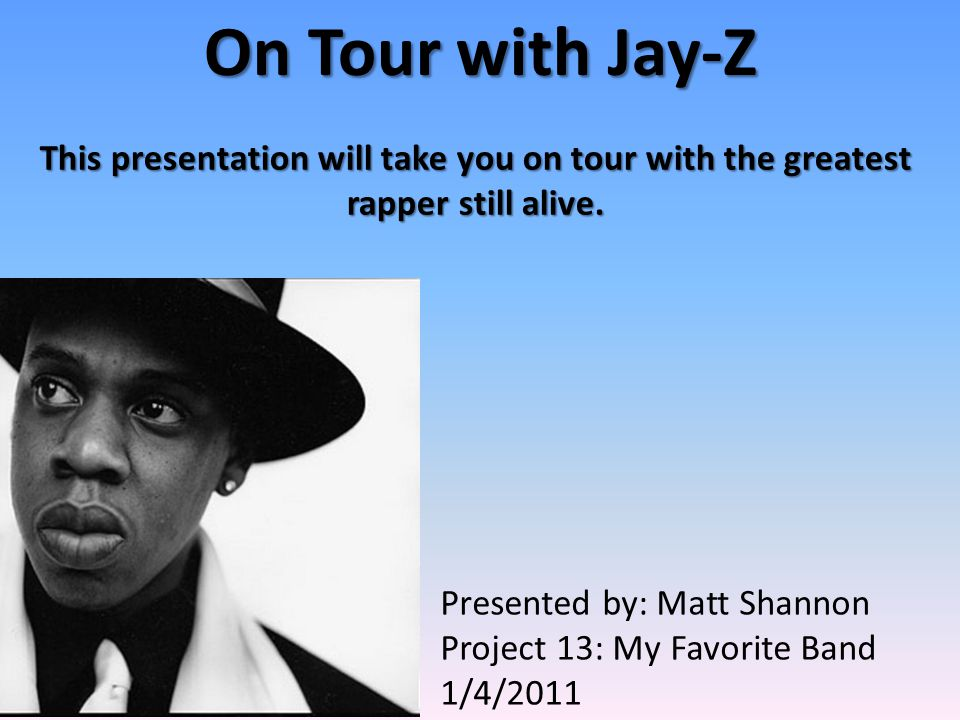 On Tour with Jay-Z This presentation will take you on tour with the greatest rapper still alive. Presented by: Matt Shannon Project 13: My Favorite Ba