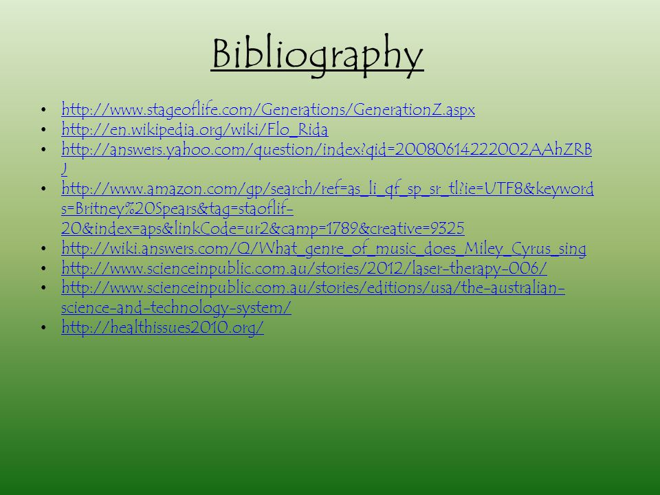 Bibliography http://www.stageoflife.com/Generations/GenerationZ.aspx http://en.wikipedia.org/wiki/Flo_Rida http://answers.yahoo.com/question/index?qid=20080614222002AAhZRB Jhttp://answers.yahoo.com/question/index?qid=20080614222002AAhZRB J http://www.amazon.com/gp/search/ref=as_li_qf_sp_sr_tl?ie=UTF8&keyword s=Britney%20Spears&tag=staoflif- 20&index=aps&linkCode=ur2&camp=1789&creative=9325http://www.amazon.com/gp/search/ref=as_li_qf_sp_sr_tl?ie=UTF8&keyword s=Britney%20Spears&tag=staoflif- 20&index=aps&linkCode=ur2&camp=1789&creative=9325 http://wiki.answers.com/Q/What_genre_of_music_does_Miley_Cyrus_sing http://www.scienceinpublic.com.au/stories/2012/laser-therapy-006/ http://www.scienceinpublic.com.au/stories/editions/usa/the-australian- science-and-technology-system/http://www.scienceinpublic.com.au/stories/editions/usa/the-australian- science-and-technology-system/ http://healthissues2010.org/