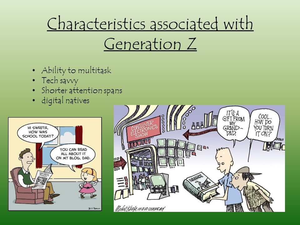 Characteristics associated with Generation Z Ability to multitask Tech savvy Shorter attention spans digital natives