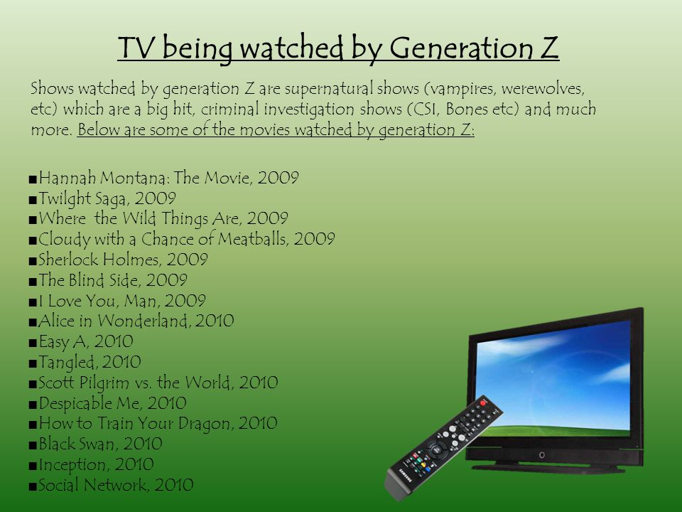 TV being watched by Generation Z ■Hannah Montana: The Movie, 2009 ■Twilght Saga, 2009 ■Where the Wild Things Are, 2009 ■Cloudy with a Chance of Meatballs, 2009 ■Sherlock Holmes, 2009 ■The Blind Side, 2009 ■I Love You, Man, 2009 ■Alice in Wonderland, 2010 ■Easy A, 2010 ■Tangled, 2010 ■Scott Pilgrim vs.