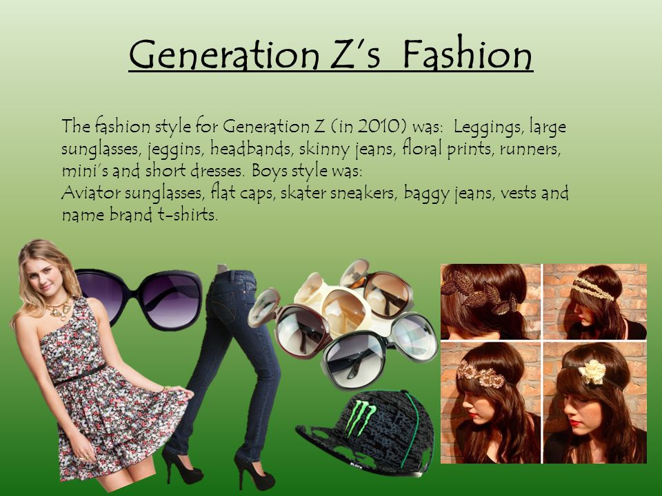 Generation Z's Fashion The fashion style for Generation Z (in 2010) was: Leggings, large sunglasses, jeggins, headbands, skinny jeans, floral prints, runners, mini's and short dresses.