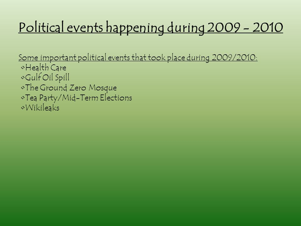 Political events happening during 2009 - 2010 Some important political events that took place during 2009/2010: Health Care Gulf Oil Spill The Ground Zero Mosque Tea Party/Mid-Term Elections Wikileaks