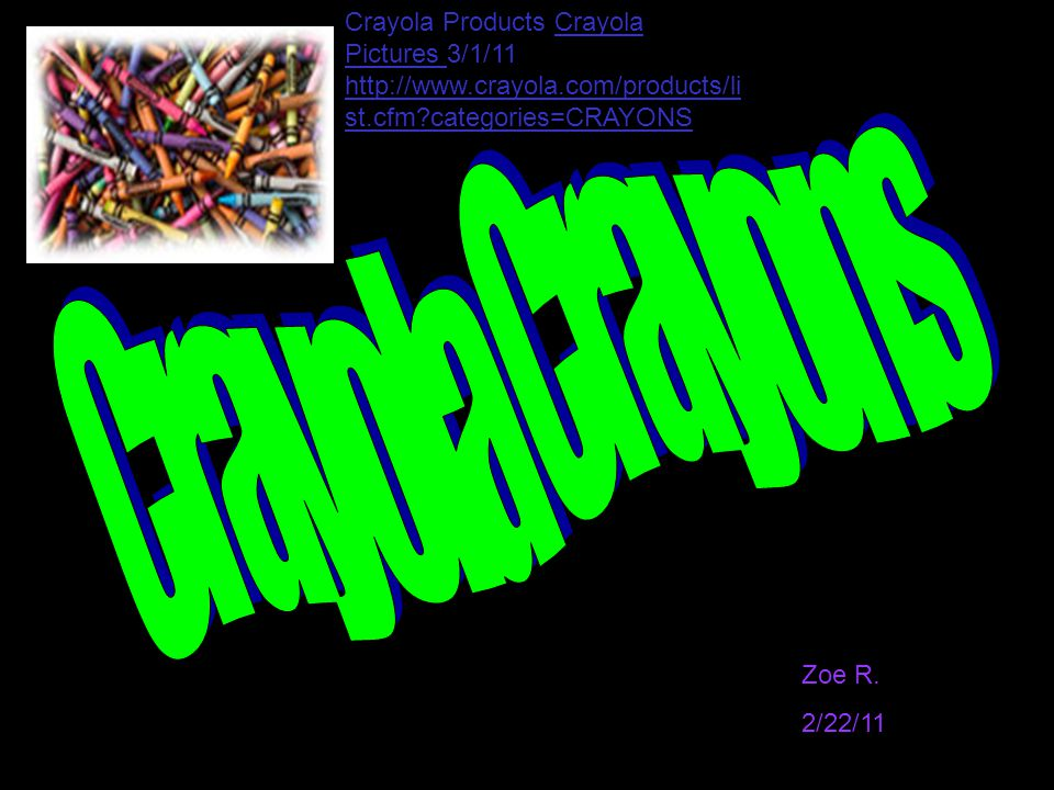 Zoe R. 2/22/11 Crayola Products Crayola Pictures 3/1/11 http://www.crayola.com/products/li st.cfm?categories=CRAYONS