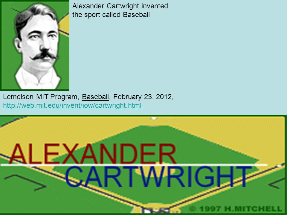 Lemelson MIT Program, Baseball, February 23, 2012, http://web.mit.edu/invent/iow/cartwright.html http://web.mit.edu/invent/iow/cartwright.html Alexander Cartwright invented the sport called Baseball