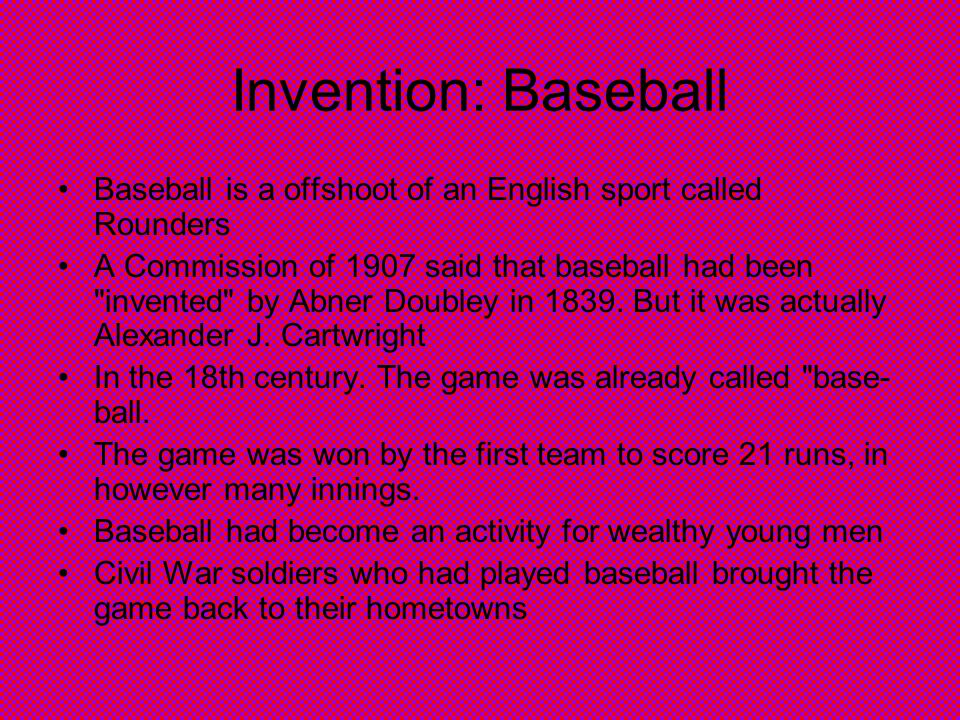 Invention: Baseball Baseball is a offshoot of an English sport called Rounders A Commission of 1907 said that baseball had been invented by Abner Doubley in 1839.