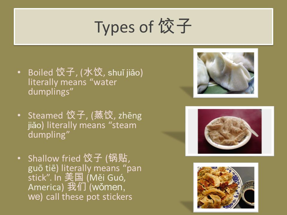 Types of 饺子 Boiled 饺子, ( 水饺, shuǐ jiǎo ) literally means water dumplings Steamed 饺子, ( 蒸饺, zhēng jiǎo ) literally means steam dumpling Shallow fried 饺子 ( 锅贴, guō tiē) literally means pan stick .