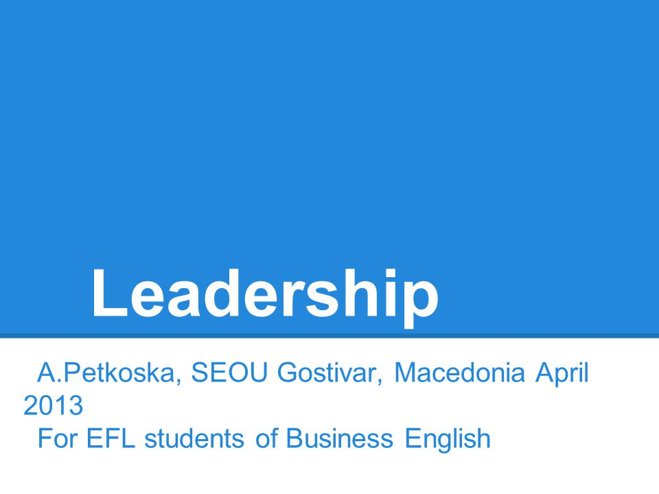 Leadership A.Petkoska, SEOU Gostivar, Macedonia April 2013 For EFL students of Business English