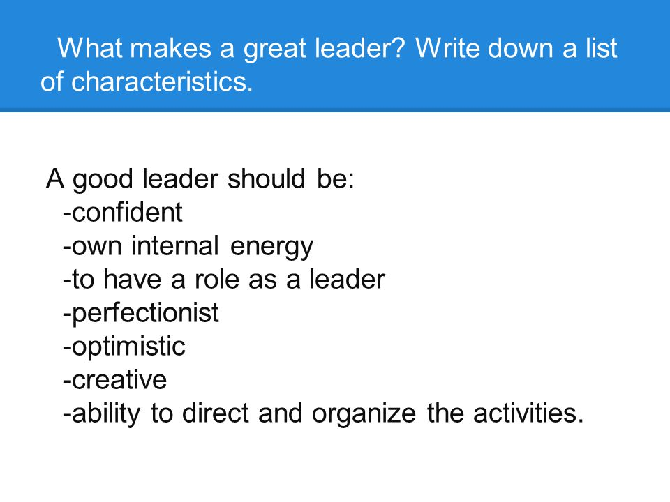 What makes a great leader. Write down a list of characteristics.