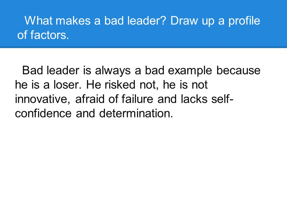 What makes a bad leader. Draw up a profile of factors.