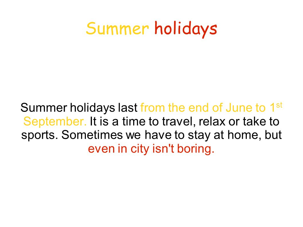 Summer holidays Summer holidays last from the end of June to 1 st September.