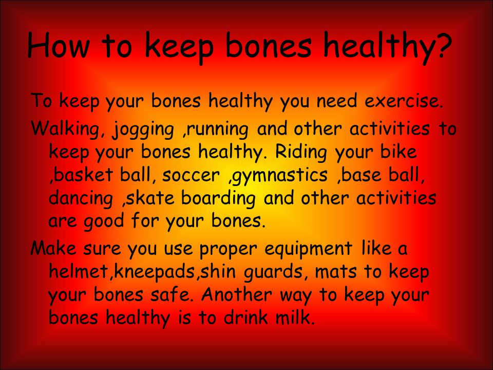 How to keep bones healthy.To keep your bones healthy you need exercise.