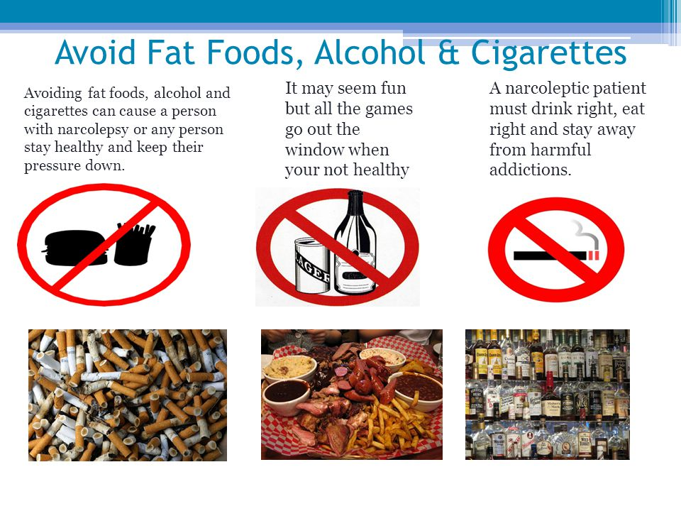 Avoid Fat Foods, Alcohol & Cigarettes Avoiding fat foods, alcohol and cigarettes can cause a person with narcolepsy or any person stay healthy and keep their pressure down.