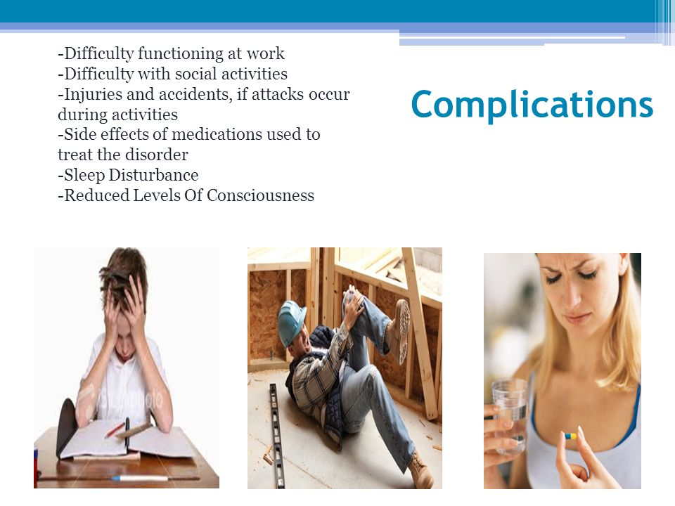 Complications -Difficulty functioning at work -Difficulty with social activities -Injuries and accidents, if attacks occur during activities -Side effects of medications used to treat the disorder -Sleep Disturbance -Reduced Levels Of Consciousness