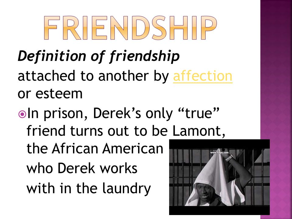 "Definition of friendship attached to another by affection or esteemaffection  In prison, Derek's only ""true"" friend turns out to be Lamont, the Afric"