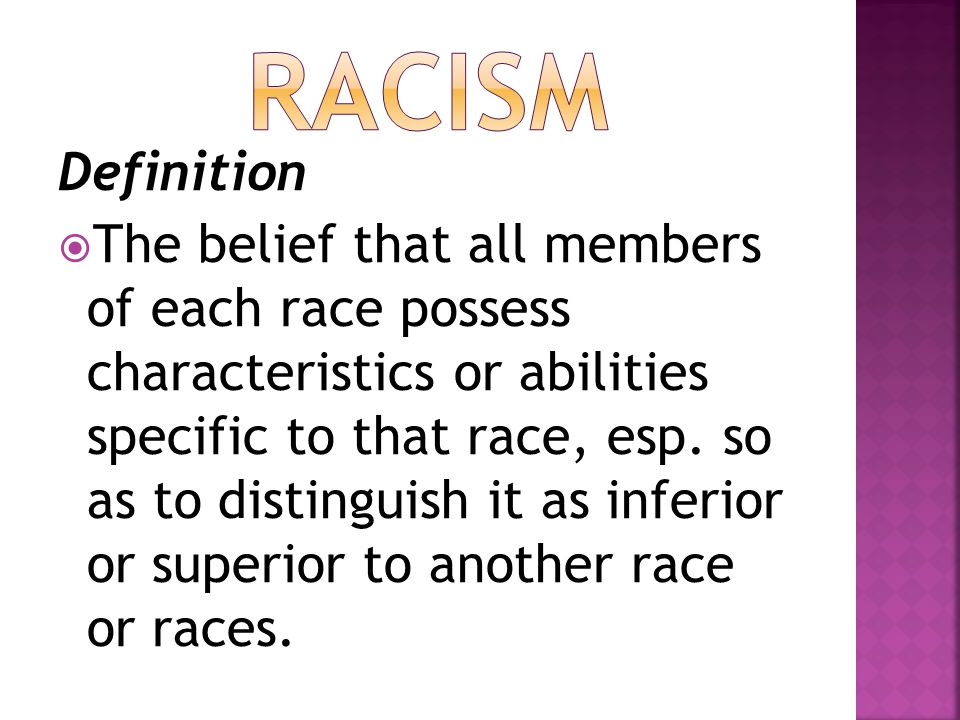 Definition  The belief that all members of each race possess characteristics or abilities specific to that race, esp. so as to distinguish it as infe