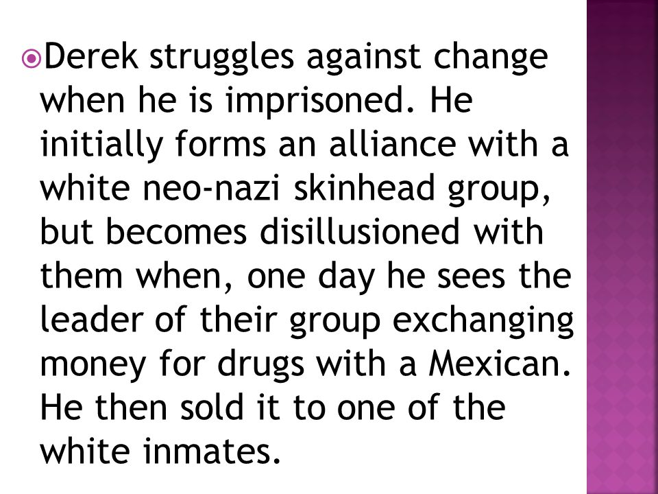  Derek struggles against change when he is imprisoned. He initially forms an alliance with a white neo-nazi skinhead group, but becomes disillusioned