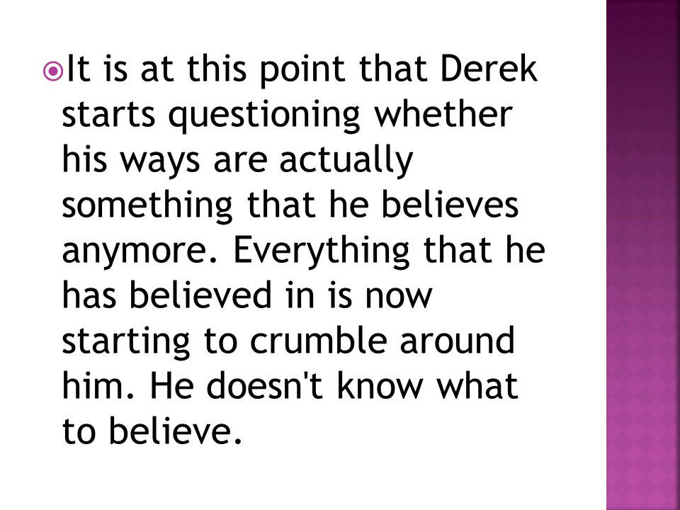  It is at this point that Derek starts questioning whether his ways are actually something that he believes anymore. Everything that he has believed
